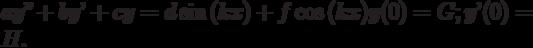 ay''+by'+cy=d\sin{(kx)}+f\cos{(kx)}                    y(0)=G;                    y'(0)=H.