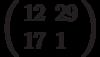 \left(\begin{array}{ll}12 & 29 \\ 17 & 1 \end{array}\right)
