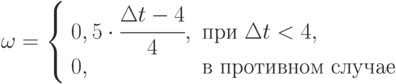 \omega = \left \{ \begin{array}{ll}0,5\cdot \cfrac{\Delta t - 4}{4}, & \mbox{при } \Delta t < 4, \\0, & \mbox{в противном случае}\end{array} \right