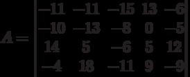 A = \begin{vmatrix} -11&-11&-15&13&-6\\-10&-13&-8&0&-5\\14&5&-6&5&12\\-4&18&-11&9&-9\end{vmatrix}
