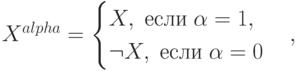X^{alpha}=\begin{cases}X,\; \mbox{если}\;\alpha=1,\\ \neg X, \; \mbox{если}\; \alpha=0 \end{cases},