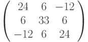 \left( \begin{array}{ccc}24 & 6 & -12 \\ 6 & 33 & 6 \\ -12 & 6 & 24%\end{array}%\right)