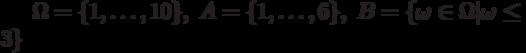 \Omega=\{1,\ldots,10\},\;A=\{1,\ldots,6\},\;B =\{\omega\in\Omega|\omega\le3\}