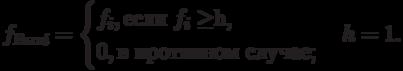 f_{Вых i}=\begin{cases}f_i, \text{если $f_i \ge $h,}\\0,  \text{в противном случае};\end{cases}h=1.