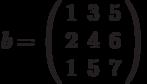 b=\left(\begin{array}{ccc} 1 & 3 & 5\\ 2 & 4 & 6\\ 1 & 5 & 7 \end{array}\right)