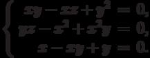 $$\left\{\begin{array}{rcl}     xy - xz + y^2 & = & 0,\\     yz - x^2 + x^2y & = & 0,\\     x - xy + y & = & 0.\\\end{array}\right.$$