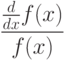 \frac {\frac{d}{dx}f(x)}{f(x)}