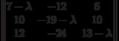 $$\begin{Vmatrix}7 - \lambda & -12 & 6\\10 & -19 - \lambda  & 10\\12 & -24 & 13 - \lambda\end{Vmatrix}$$