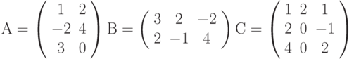 А=\left( \begin{array}{ccc} 1 & 2\\ -2 & 4\\ 3 & 0\\ \end{array} \right)В=\left( \begin{array}{ccc} 3 & 2 & -2\\ 2 & -1 & 4\\ \end{array} \right)С=\left( \begin{array}{ccc} 1 & 2 & 1\\ 2 & 0 & -1\\ 4 & 0 & 2\\ \end{array} \right)