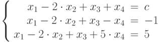 $$\left\{  \begin{array}{rcl}  x_{1} - 2\cdot x_{2} + x_{3} + x_{4}& = & c \\  x_{1} - 2\cdot x_{2} + x_{3} - x_{4}& = & -1 \\x_{1} - 2\cdot x_{2} + x_{3} + 5\cdot x_{4}& = & 5 \\  \end{array}   \right$$