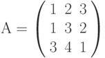 А=\left( \begin{array}{ccc} 1 & 2 & 3\\ 1 & 3 & 2\\ 3 & 4 & 1\\ \end{array} \right)