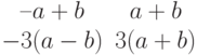 $$\begin{matrix}–a+b&a+b\\-3(a-b)&3(a+b)\end{matrix}$$