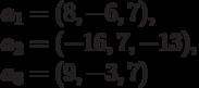 a_{1}=(8,-6,7),\\ a_{2}=(-16,7,-13),\\ a_{3}=(9,-3,7)