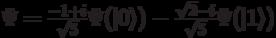 \Psi=\frac{-1+i}{\sqrt{5}}\Psi( 0\rangle)-\frac{\sqrt{2}-i}{\sqrt{5}}\Psi( 1\rangle)