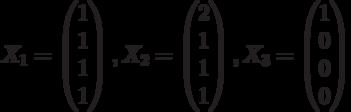 $$X_{1}=\begin{pmatrix}1\\1\\1\\1\end{pmatrix},X_{2}=\begin{pmatrix}2\\1\\1\\1\end{pmatrix},X_{3}=\begin{pmatrix}1\\0\\0\\0\end{pmatrix}$$