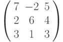 \left( \begin{array}{ccc} 7 & -2 & 5\\ 2 & 6 & 4\\ 3 & 1 & 3\\ \end{array} \right)