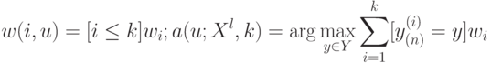 w(i,u) = [i \le k]w_i; a(u;X^l,k) = \arg \max_{y \in Y}\sum_{i=1}^k [y_{(n)}^{(i)} = y]w_i