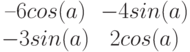 $$\begin{matrix}–6cos(a)&-4sin(a)\\-3sin(a)&2cos(a)\end{matrix}$$