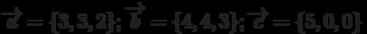 \overrightarrow{a}=\{3,3,2\}; \overrightarrow{b}=\{4,4,3\}; \overrightarrow{c}=\{5,0,0\}