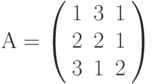 А=\left( \begin{array}{ccc} 1 & 3 & 1\\ 2 & 2 & 1\\ 3 & 1 & 2\\ \end{array} \right)