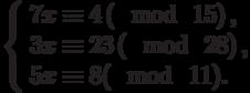 \left\{\begin{array}{l}7x \equiv 4\left(\mod~15\right),\\3x \equiv 23\left(\mod~28\right),\\5x \equiv 8(\mod~11).\end{array}\right