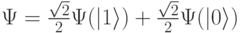 \Psi=\frac{\sqrt{2}}{2}\Psi( 1\rangle) + \frac{\sqrt{2}}{2}\Psi( 0\rangle)