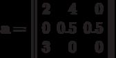 \bf{a=\left\|\begin{array}{rrr}2& 4& 0\\0& 0.5& 0.5\\3& 0& 0\\ \end{array}\right\|}
