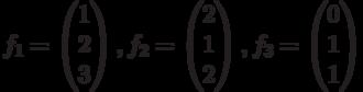 $$f_{1}=\begin{pmatrix}1\\2\\3\end{pmatrix},f_{2}=\begin{pmatrix}2\\1\\2\end{pmatrix},f_{3}=\begin{pmatrix}0\\1\\1\end{pmatrix}$$