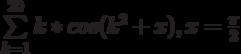 \sum\limits_{k=1}^{20} k*cos{(k^2+x), x=\frac{\pi}2