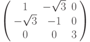 \left( {\begin{array}{*{20}{c}}   1 & { - \sqrt 3 } & 0  \\   { - \sqrt 3 } & { - 1} & 0  \\   0 & 0 & 3  \\\end{array}} \right)