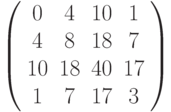 \left( \begin{array}{cccc}0 & 4 & 10 & 1 \\ 4 & 8 & 18 & 7 \\ 10 & 18 & 40 & 17 \\ 1 & 7 & 17 & 3%\end{array}%\right)