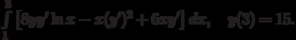 \int\limits_1^3\left[8yy' \ln{x}-x(y')^2+6xy'\right]dx, \quad y(3)=15.