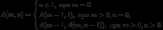 A(m,n)=\begin{cases}n+1,\text{ при }m=0 \\A(m-1,1),\text{ при }m>0,n=0; \\A(m-1,A(m,n-1)),\text{ при }m>0,n>0.\end{cases}