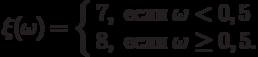 \xi(\omega)=\left\{\begin{array}{ll}7, & \text{если}\;\omega<0,5\\ 8, & \text{если}\;\omega\ge 0,5.\end{arrey}\right.