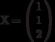 Х=\left(         \begin{array}{c} 1\\1\\2\\\end{array} \right)
