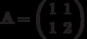 \mathbf{A}=\left( \begin{array}{cc}1 & 1 \\1 & 2 \end{array} \right)
