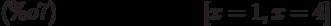 [x=1,x=4]\leqno{(\%o7) }