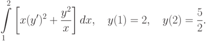 \int\limits_1^2\left[x(y')^2+\frac{y^2}{x}\right]dx, \quad y(1)=2, \quad y(2)=\frac52.