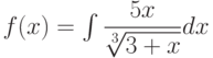 f(x) =\int \dfrac{5x}{\sqrt[3]{3+x}} dx