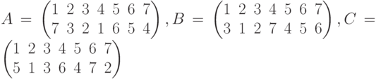A=\begin{pmatrix}1 & 2 & 3 & 4 & 5 & 6 & 7\\7 & 3 & 2 & 1 & 6 & 5 & 4\\\end{pmatrix},B=\begin{pmatrix}1 & 2 & 3 & 4 & 5 & 6 & 7\\3 & 1 & 2 & 7 & 4 & 5 & 6\\\end{pmatrix},C=\begin{pmatrix}1 & 2 & 3 & 4 & 5 & 6 & 7\\5 & 1 & 3 & 6 & 4 & 7 & 2\\\end{pmatrix}
