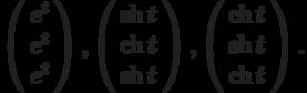 \left(\begin{array}{c}  e^t \\  e^t \\  e^t\end{array}\right),\left(\begin{array}{c}  \sh{t} \\  \ch{t} \\  \sh{t}\end{array}\right),\left(\begin{array}{c}  \ch{t} \\  \sh{t} \\  \ch{t}\end{array}\right).