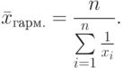 \bar x_{гарм.}=\frac{n}{\sum\limits_{i=1}^{n}\frac{1}{x_i}}.
