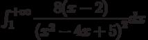 \int_{1}^{+\infty} \dfrac{8(x-2)}{\left( x^2-4x+5\right) ^2} dx