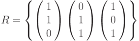 R=\left\{        \left( \begin{array}{c} 1\\1\\0\\\end{array} \right)        \left( \begin{array}{c} 0\\1\\1\\\end{array} \right)        \left( \begin{array}{c} 1\\0\\1\\\end{array} \right)\right\}