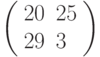 \left(\begin{array}{ll}20 & 25 \\ 29 & 3 \end{array}\right)