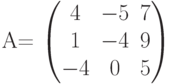 A=          \begin{pmatrix}          4 & -5 & 7 \\          1 & -4 & 9 \\          -4 & 0 & 5          \end{pmatrix}