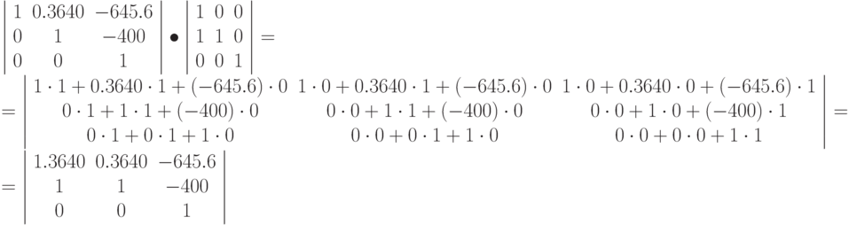 \left | \begin{array}{ccc} 1 & 0.3640 & -645.6\ 0 & 1 & -400\ 0 & 0 & 1 \end{array} \right | \bullet \left | \begin{array}{ccc} 1 & 0 & 0\ 1 & 1 & 0\ 0 & 0 & 1 \end{array} \right | = \ = \left | \begin{array}{ccc} 1\cdot 1 + 0.3640 \cdot 1 + (-645.6) \cdot 0  & 1\cdot 0 + 0.3640 \cdot 1 + (-645.6) \cdot 0  & 1\cdot 0 + 0.3640 \cdot 0 + (-645.6) \cdot 1 \ 0\cdot 1 + 1 \cdot 1 + (-400) \cdot 0  & 0\cdot 0 + 1 \cdot 1 + (-400) \cdot 0  & 0\cdot 0 + 1 \cdot 0 + (-400) \cdot 1\ 0\cdot 1 + 0 \cdot 1 +  1\cdot 0  & 0\cdot 0 + 0 \cdot 1 + 1 \cdot 0  & 0\cdot 0 + 0 \cdot 0 + 1 \cdot 1 \end{array} \right | = \ = \left | \begin{array}{ccc} 1.3640 & 0.3640 & -645.6\ 1 & 1 & -400\ 0 & 0 & 1 \end{array} \right |