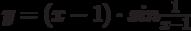y = (x - 1) \cdot sin  \frac {1} {x-1}