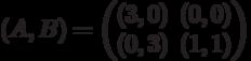 (A,B) = \begin{pmatrix}(3,0)&(0,0)\\(0,3)&(1,1)\end{pmatrix}