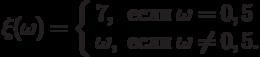\xi(\omega)=\left\{\begin{array}{ll}7, & \text{если}\;\omega=0,5\\ \omega, & \text{если}\;\omega\ne 0,5.\end{arrey}\right.